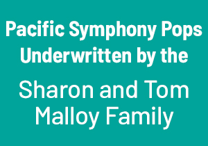 Pacific Symphony Pops Underwritten by the Sharon and Tom Malloy Family